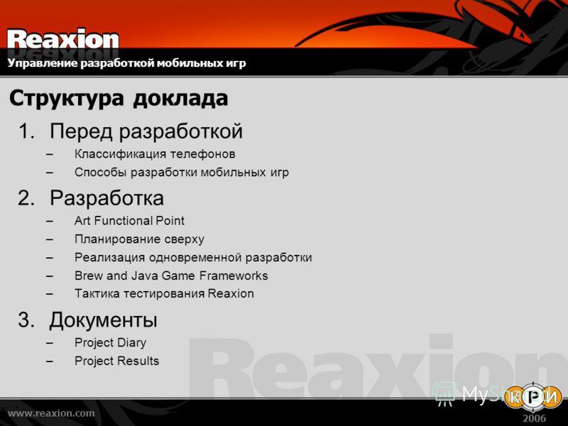 Управление разработкой мобильных игр www.reaxion.com 2006 Структура доклада 1.Перед разработкой –Классификация телефонов –Способы разработки мобильных игр 2.Разработка –Art Functional Point –Планирование сверху –Реализация одновременной разработки –B
