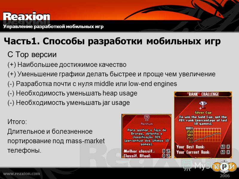 Управление разработкой мобильных игр www.reaxion.com 2006 Часть1. Способы разработки мобильных игр C Top версии (+) Наибольшее достижимое качество (+) Уменьшение графики делать быстрее и проще чем увеличение (-) Разработка почти с нуля middle или low