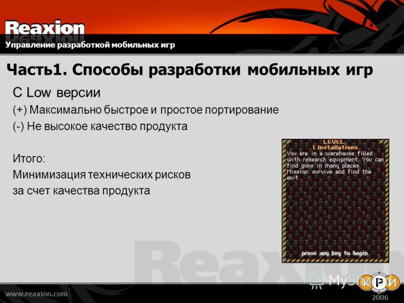 Управление разработкой мобильных игр www.reaxion.com 2006 Часть1. Способы разработки мобильных игр C Low версии (+) Максимально быстрое и простое портирование (-) Не высокое качество продукта Итого: Минимизация технических рисков за счет качества про