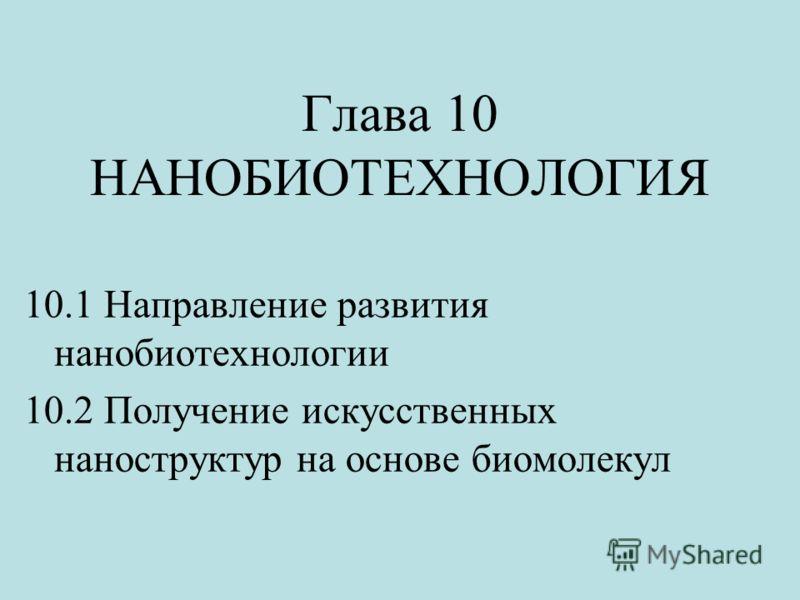 Глава 10 НАНОБИОТЕХНОЛОГИЯ 10.1 Направление развития нанобиотехнологии 10.2 Получение искусственных наноструктур на основе биомолекул