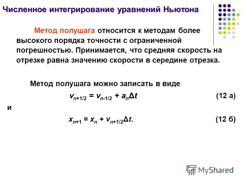 Численное интегрирование уравнений Ньютона Метод полушага относится к методам более высокого порядка точности с ограниченной погрешностью. Принимается, что средняя скорость на отрезке равна значению скорости в середине отрезка. Метод полушага можно з
