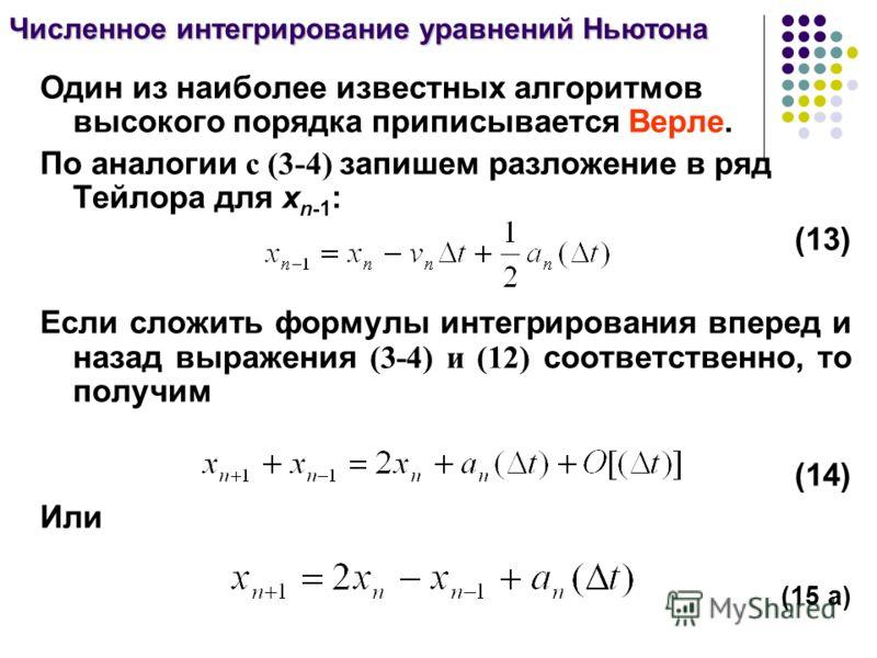 Один из наиболее известных алгоритмов высокого порядка приписывается Верле. По аналогии с (3-4) запишем разложение в ряд Тейлора для x n-1 : (13) Если сложить формулы интегрирования вперед и назад выражения (3-4) и (12) соответственно, то получим (14