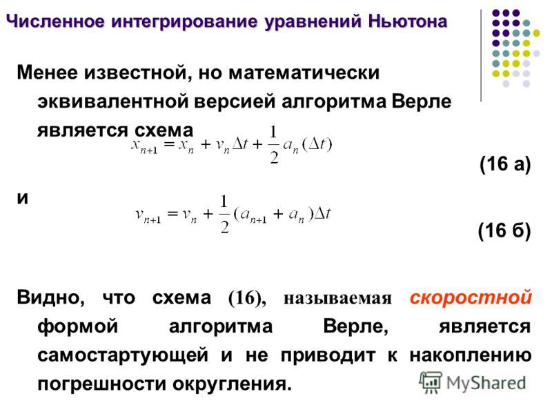 Численное интегрирование уравнений Ньютона Менее известной, но математически эквивалентной версией алгоритма Верле является схема (16 а) и (16 б) Видно, что схема (16), называемая скоростной формой алгоритма Верле, является самостартующей и не привод