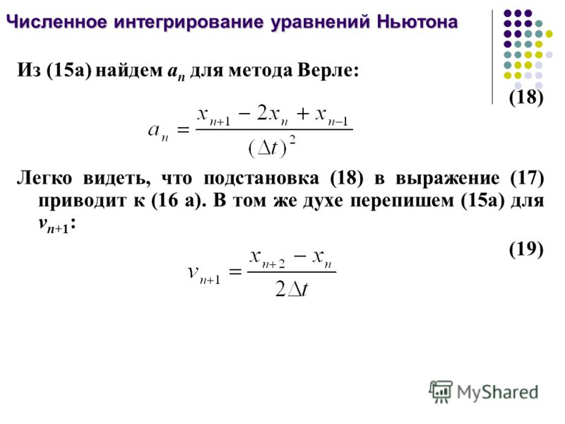 Численное интегрирование уравнений Ньютона Из (15а) найдем a n для метода Верле: (18) Легко видеть, что подстановка (18) в выражение (17) приводит к (16 а). В том же духе перепишем (15а) для v n+1 : (19)
