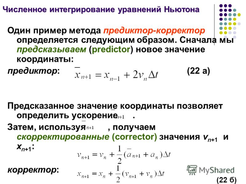 Численное интегрирование уравнений Ньютона Один пример метода предиктор-корректор определяется следующим образом. Сначала мы предсказываем (predictor) новое значение координаты: предиктор: (22 а) Предсказанное значение координаты позволяет определить