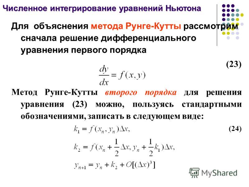 Для объяснения метода Рунге-Кутты рассмотрим сначала решение дифференциального уравнения первого порядка (23) Метод Рунге-Кутты второго порядка для решения уравнения (23) можно, пользуясь стандартными обозначениями, записать в следующем виде: (24) Чи
