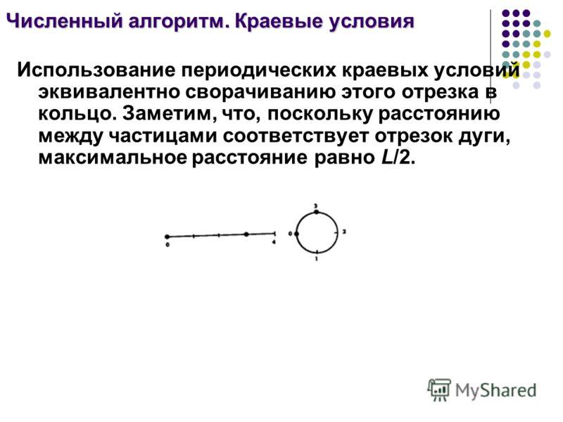 Численный алгоритм. Краевые условия Использование периодических краевых условий эквивалентно сворачиванию этого отрезка в кольцо. Заметим, что, поскольку расстоянию между частицами соответствует отрезок дуги, максимальное расстояние равно L/2.