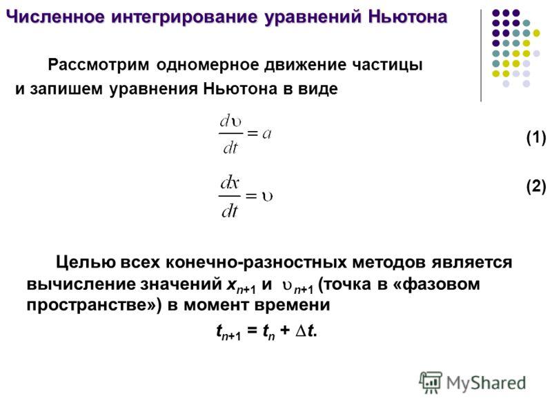 Численное интегрирование уравнений Ньютона Рассмотрим одномерное движение частицы и запишем уравнения Ньютона в виде (1) (2) Целью всех конечно-разностных методов является вычисление значений x n+1 и n+1 (точка в «фазовом пространстве») в момент врем