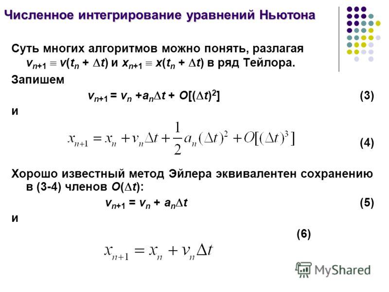 Суть многих алгоритмов можно понять, разлагая v n+1 v(t n + t) и x n+1 x(t n + t) в ряд Тейлора. Запишем v n+1 = v n +a n t + O[( t) 2 ](3) и (4) Хорошо известный метод Эйлера эквивалентен сохранению в (3-4) членов О( t): v n+1 = v n + a n t(5) и (6)