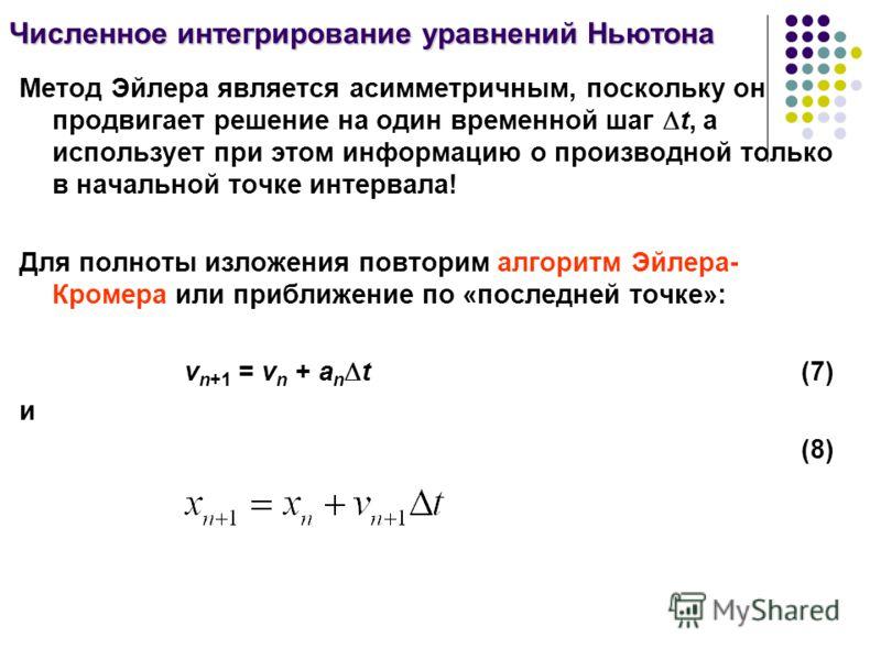 Метод Эйлера является асимметричным, поскольку он продвигает решение на один временной шаг t, а использует при этом информацию о производной только в начальной точке интервала! Для полноты изложения повторим алгоритм Эйлера- Кромера или приближение п