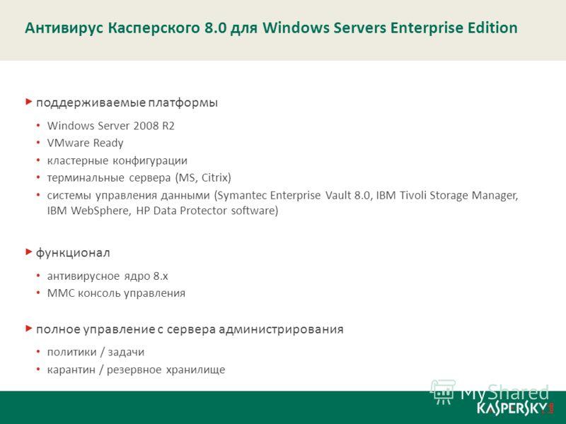 Антивирус Касперского 8.0 для Windows Servers Enterprise Edition поддерживаемые платформы Windows Server 2008 R2 VMware Ready кластерные конфигурации терминальные сервера (MS, Citrix) системы управления данными (Symantec Enterprise Vault 8.0, IBM Tiv