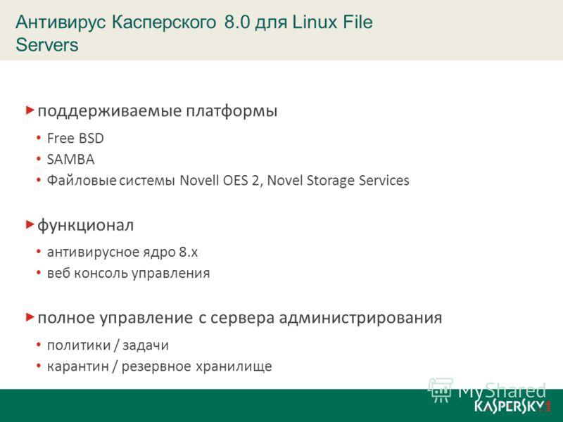 поддерживаемые платформы Free BSD SAMBA Файловые системы Novell OES 2, Novel Storage Services функционал антивирусное ядро 8.х веб консоль управления полное управление с сервера администрирования политики / задачи карантин / резервное хранилище Антив