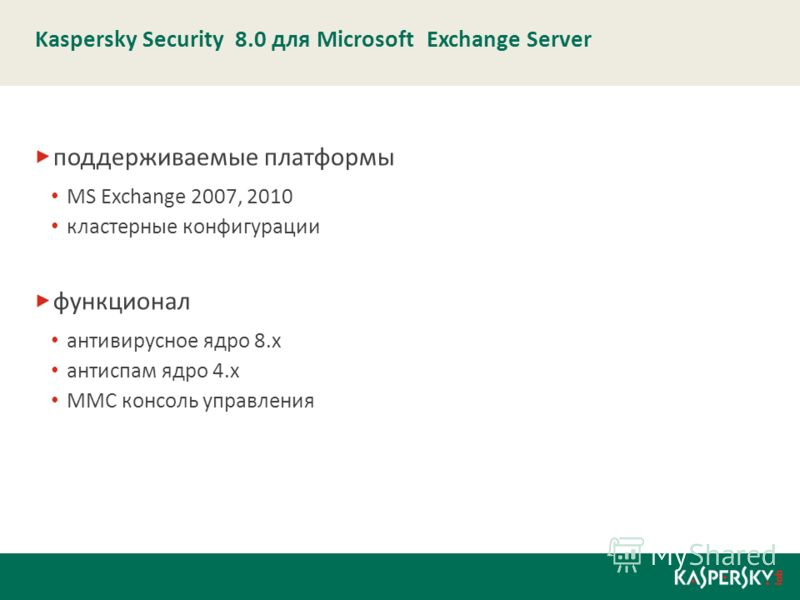Kaspersky Security 8.0 для Microsoft Exchange Server поддерживаемые платформы MS Exchange 2007, 2010 кластерные конфигурации функционал антивирусное ядро 8.х антиспам ядро 4.х MMC консоль управления