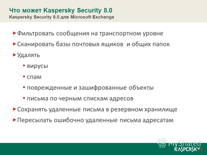 Что может Kaspersky Security 8.0 Kaspersky Security 8.0 для Microsoft Exchange Фильтровать сообщения на транспортном уровне Сканировать базы почтовых ящиков и общих папок Удалять вирусы спам поврежденные и зашифрованные объекты письма по черным списк