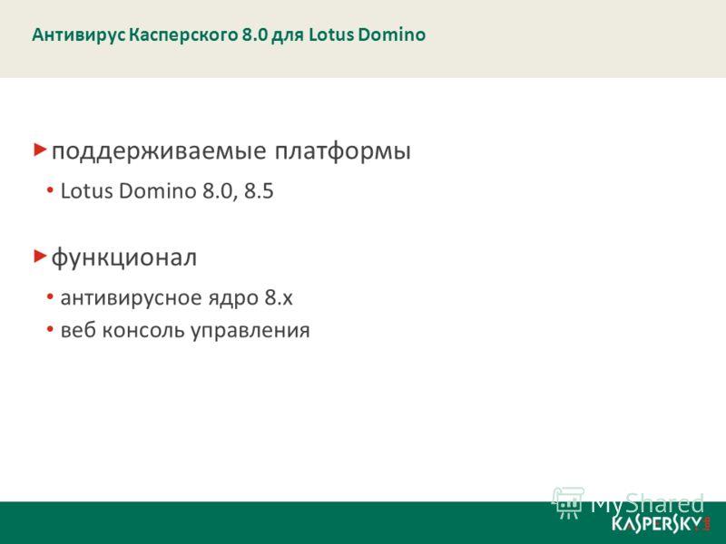 Антивирус Касперского 8.0 для Lotus Domino поддерживаемые платформы Lotus Domino 8.0, 8.5 функционал антивирусное ядро 8.х веб консоль управления