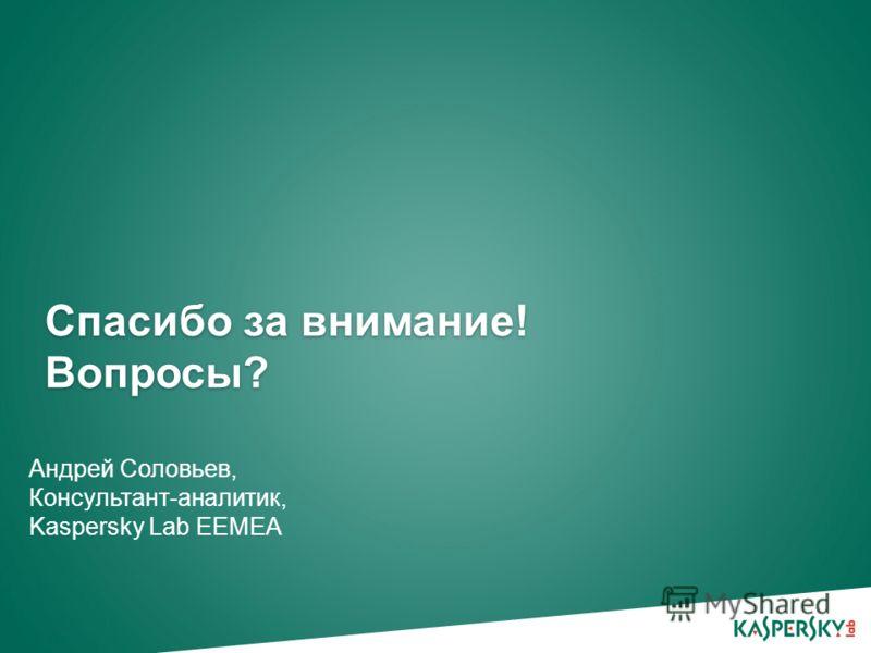 Спасибо за внимание! Вопросы? Андрей Соловьев, Консультант-аналитик, Kaspersky Lab EEMEA
