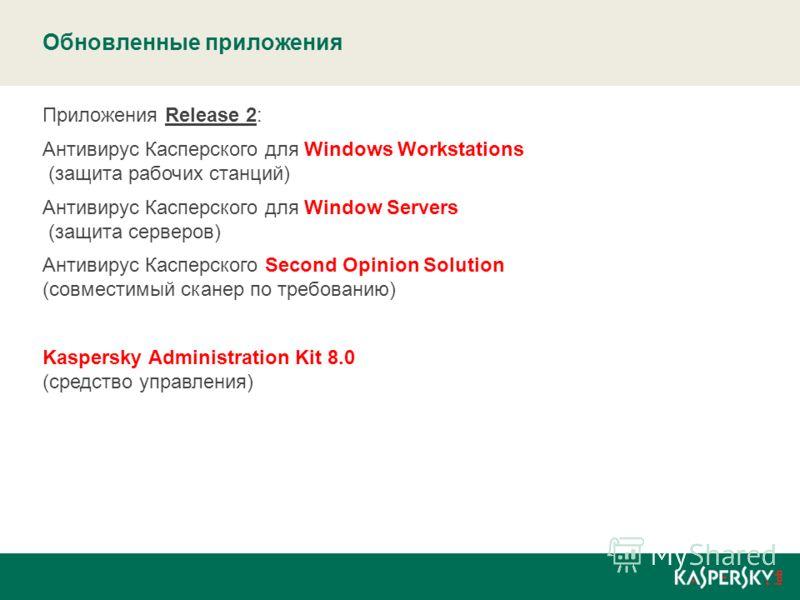 Обновленные приложения Приложения Release 2: Антивирус Касперского для Windows Workstations (защита рабочих станций) Антивирус Касперского для Window Servers (защита серверов) Антивирус Касперского Second Opinion Solution (совместимый сканер по требо