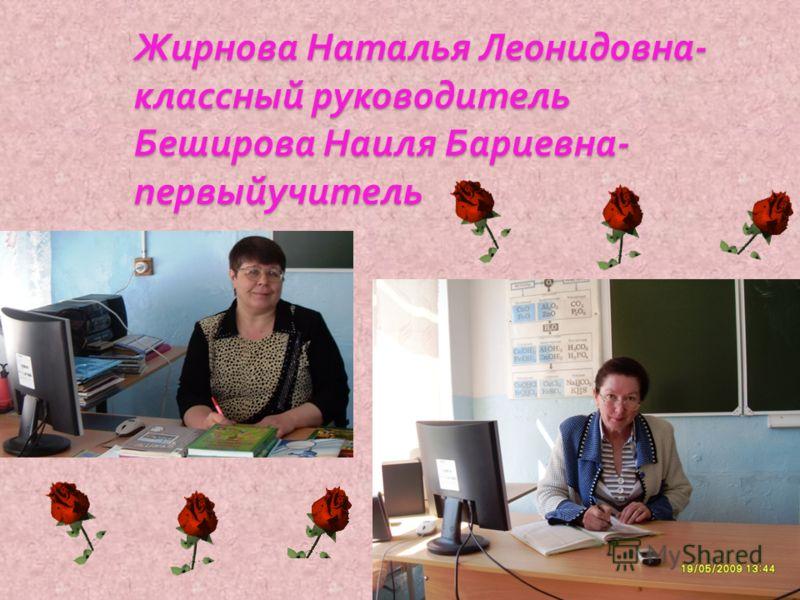 Жирнова Наталья Леонидовна - классный руководитель Беширова Наиля Бариевна - первыйучитель