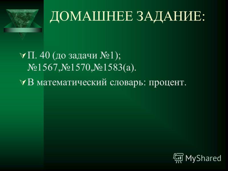 ДОМАШНЕЕ ЗАДАНИЕ: П. 40 (до задачи 1); 1567,1570,1583(а). В математический словарь: процент.