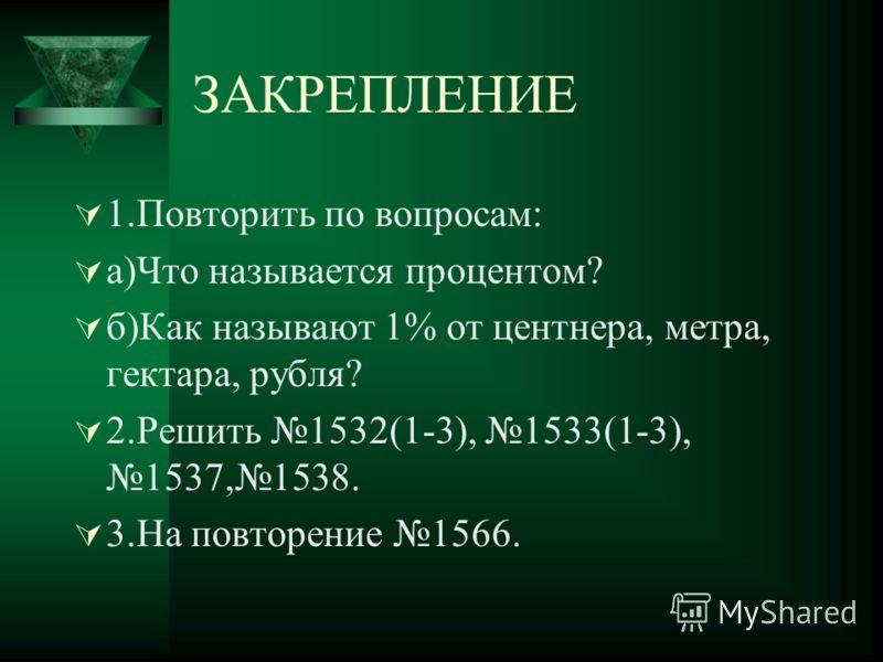 ЗАКРЕПЛЕНИЕ 1.Повторить по вопросам: а)Что называется процентом? б)Как называют 1% от центнера, метра, гектара, рубля? 2.Решить 1532(1-3), 1533(1-3),