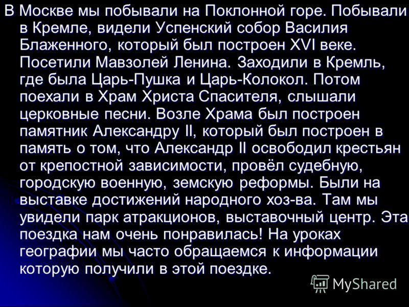 В Москве мы побывали на Поклонной горе. Побывали в Кремле, видели Успенский собор Василия Блаженного, который был построен XVI веке. Посетили Мавзолей Ленина. Заходили в Кремль, где была Царь-Пушка и Царь-Колокол. Потом поехали в Храм Христа Спасител