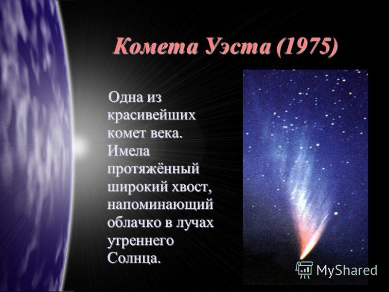 Комета Уэста (1975) О Одна из красивейших комет века. Имела протяжённый широкий хвост, напоминающий облачко в лучах утреннего Солнца.