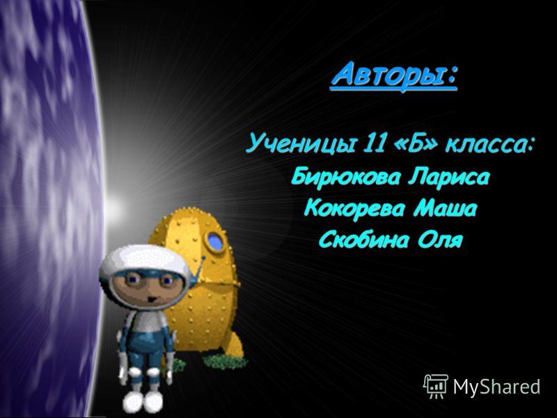Авторы: Ученицы 11 «Б» класса: Бирюкова Лариса Кокорева Маша Скобина Оля