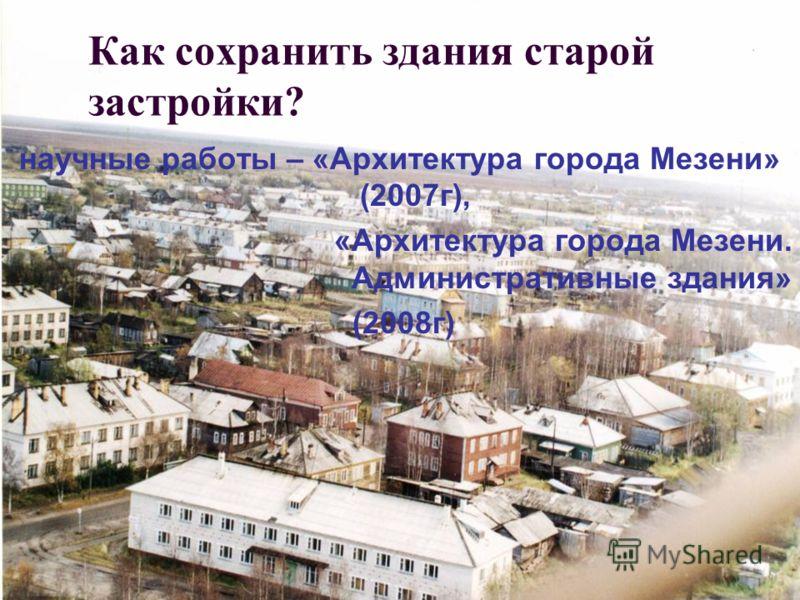 Как сохранить здания старой застройки? научные работы – «Архитектура города Мезени» (2007г), «Архитектура города Мезени. Административные здания» (2008г)