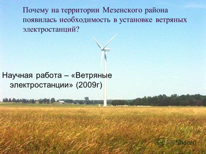 Почему на территории Мезенского района появилась необходимость в установке ветряных электростанций? Научная работа – «Ветряные электростанции» (2009г)