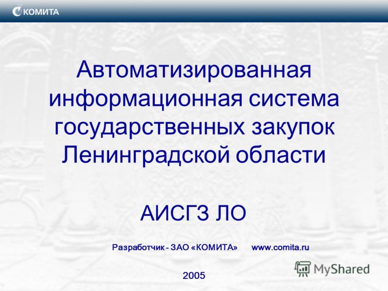 2005 Автоматизированная информационная система государственных закупок Ленинградской области АИСГЗ ЛО Разработчик - ЗАО «КОМИТА» www.comita.ru