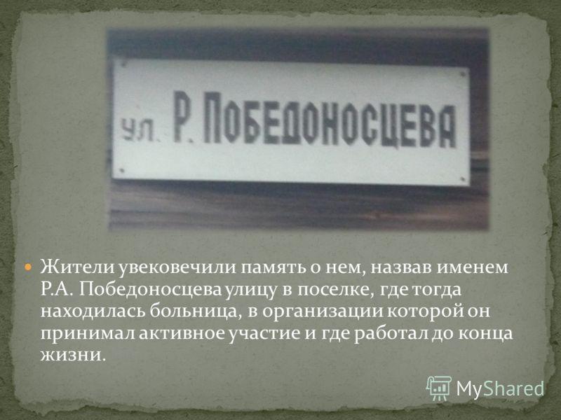 Жители увековечили память о нем, назвав именем Р.А. Победоносцева улицу в поселке, где тогда находилась больница, в организации которой он принимал активное участие и где работал до конца жизни.