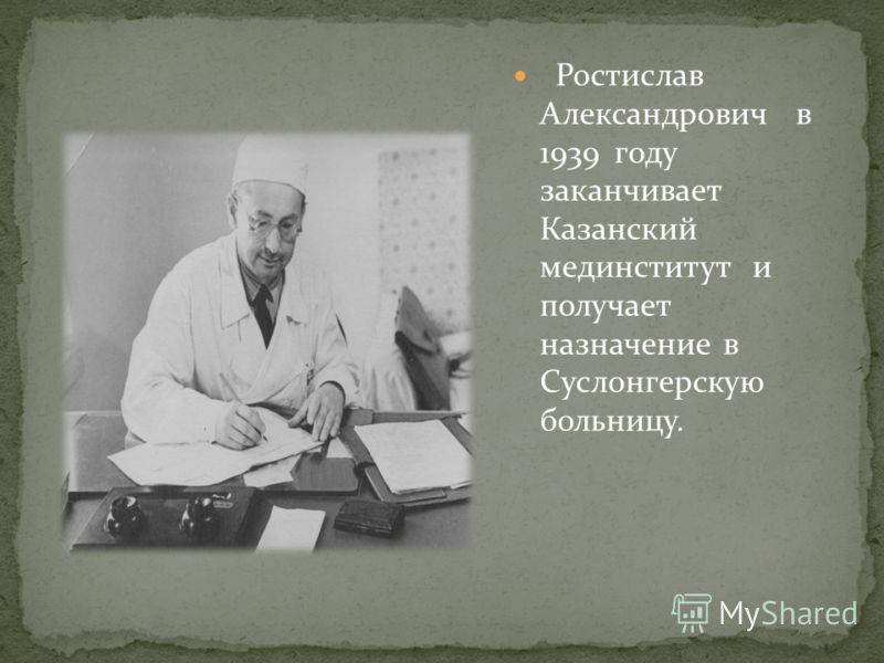 Ростислав Александрович в 1939 году заканчивает Казанский мединститут и получает назначение в Суслонгерскую больницу.