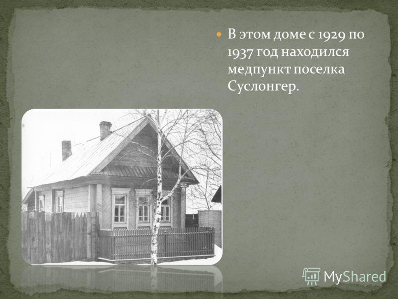 В этом доме с 1929 по 1937 год находился медпункт поселка Суслонгер.