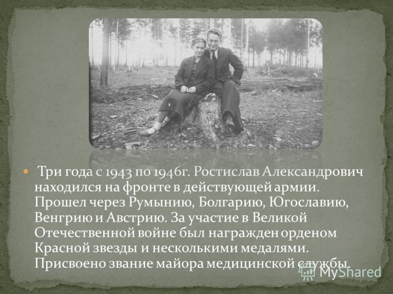 Три года с 1943 по 1946г. Ростислав Александрович находился на фронте в действующей армии. Прошел через Румынию, Болгарию, Югославию, Венгрию и Австрию. За участие в Великой Отечественной войне был награжден орденом Красной звезды и несколькими медал
