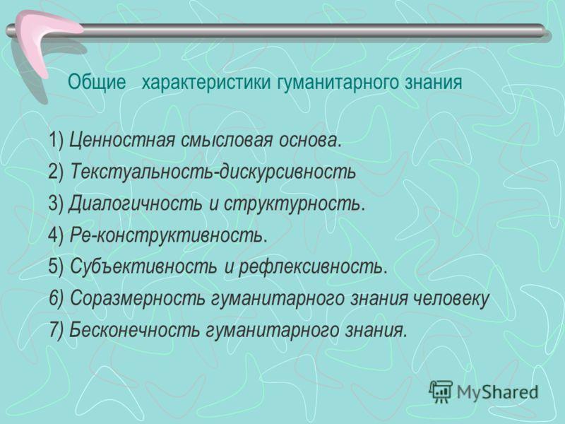 Общие характеристики гуманитарного знания 1) Ценностная смысловая основа. 2) Текстуальность-дискурсивность 3) Диалогичность и структурность. 4) Ре-конструктивность. 5) Субъективность и рефлексивность. 6) Соразмерность гуманитарного знания человеку 7)