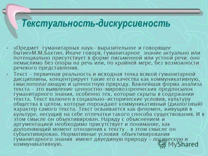 Текстуальность-дискурсивность «Предмет гуманитарных наук- выразительное и говорящее бытие»М.М.Бахтин. Иначе говоря, гуманитарное знание актуально или потенциально присутствует в форме письменной или устной речи; оно немыслимо без опоры на речь или, п