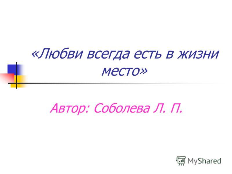 «Любви всегда есть в жизни место» Автор: Соболева Л. П.
