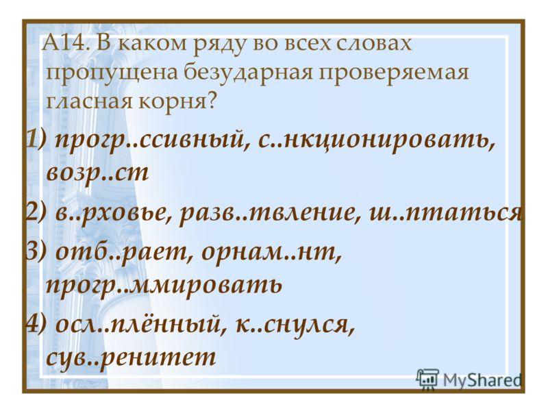 А14. В каком ряду во всех словах пропущена безударная проверяемая гласная корня? 1) прогр..ссивный, с..нкционировать, возр..ст 2) в..рховье, разв..твление, ш..птаться 3) отб..рает, орнам..нт, прогр..ммировать 4) осл..плённый, к..снулся, сув..ренитет