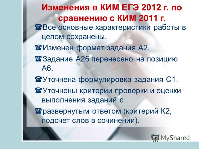 Изменения в КИМ ЕГЭ 2012 г. по сравнению с КИМ 2011 г. Все основные характеристики работы в целом сохранены. Изменен формат задания А2. Задание А26 перенесено на позицию А6. Уточнена формулировка задания С1. Уточнены критерии проверки и оценки выполн