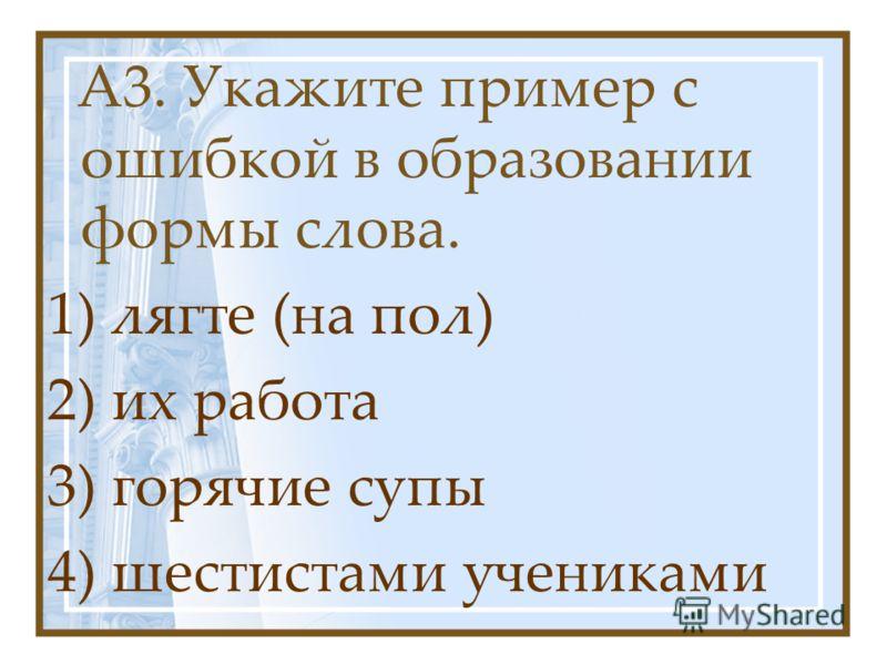 А3. Укажите пример с ошибкой в образовании формы слова. 1) лягте (на пол) 2) их работа 3) горячие супы 4) шестистами учениками