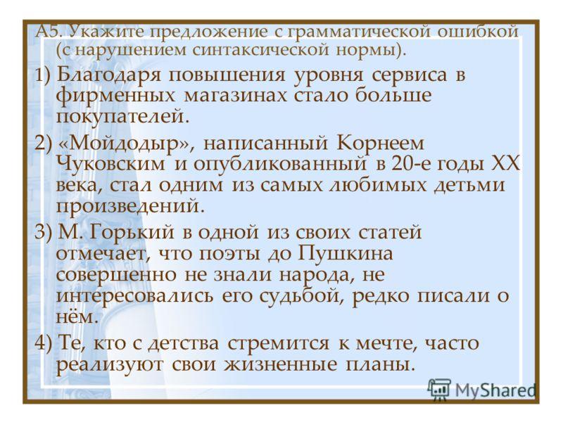 А5. Укажите предложение с грамматической ошибкой (с нарушением синтаксической нормы). 1 ) Благодаря повышения уровня сервиса в фирменных магазинах стало больше покупателей. 2) «Мойдодыр», написанный Корнеем Чуковским и опубликованный в 20-е годы ХХ в