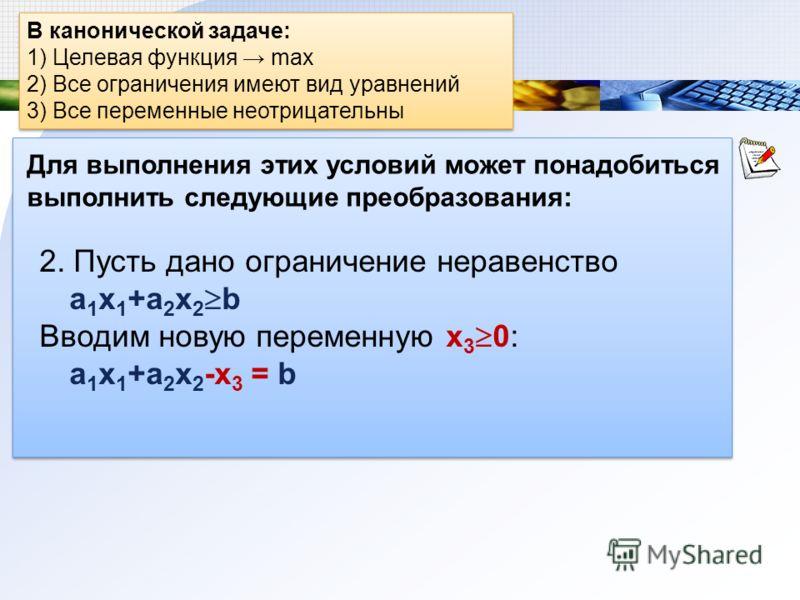 В канонической задаче: 1) Целевая функция max 2) Все ограничения имеют вид уравнений 3) Все переменные неотрицательны В канонической задаче: 1) Целевая функция max 2) Все ограничения имеют вид уравнений 3) Все переменные неотрицательны Для выполнения