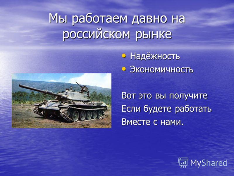 Мы работаем давно на российском рынке Надёжность Надёжность Экономичность Экономичность Вот это вы получите Если будете работать Вместе с нами.
