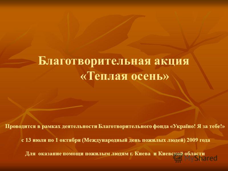 Благотворительная акция «Теплая осень» Проводится в рамках деятельности Благотворительного фонда «Україно! Я за тебе!» с 13 июля по 1 октября (Международный день пожилых людей) 2009 года Для оказание помощи пожилым людям г. Киева и Киевской области