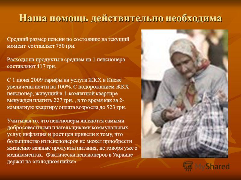 Средний размер пенсии по состоянию на текущий момент составляет 750 грн. Расходы на продукты в среднем на 1 пенсионера составляют 417 грн. С 1 июня 2009 тарифы на услуги ЖКХ в Киеве увеличены почти на 100%. С подорожанием ЖКХ пенсионер, живущий в 1-к