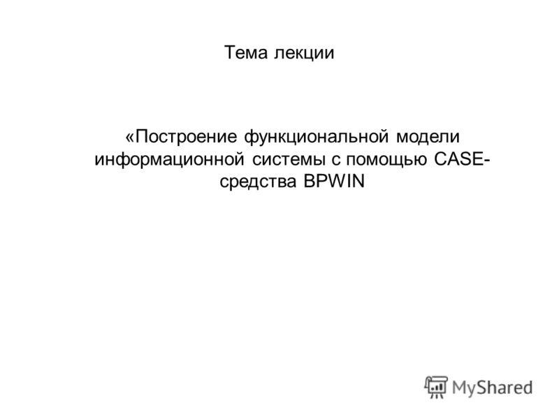 Тема лекции «Построение функциональной модели информационной системы с помощью CASE- средства BPWIN