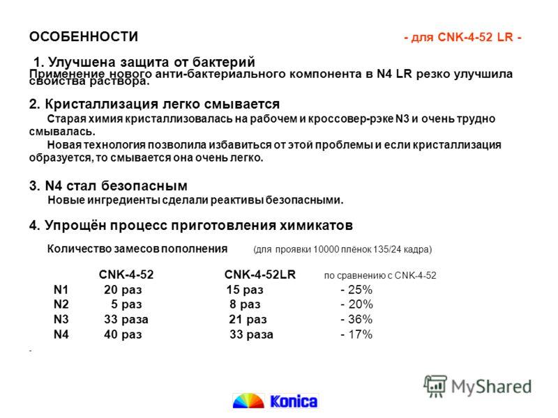 ОСОБЕННОСТИ - для CNK-4-52 LR - 1. Улучшена защита от бактерий Применение нового анти-бактериального компонента в N4 LR резко улучшила свойства раствора. 2. Кристаллизация легко смывается Старая химия кристаллизовалась на рабочем и кроссовер-рэке N3