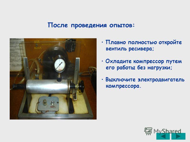 После проведения опытов: Плавно полностью откройте вентиль ресивера; Охладите компрессор путем его работы без нагрузки; Выключите электродвигатель компрессора.
