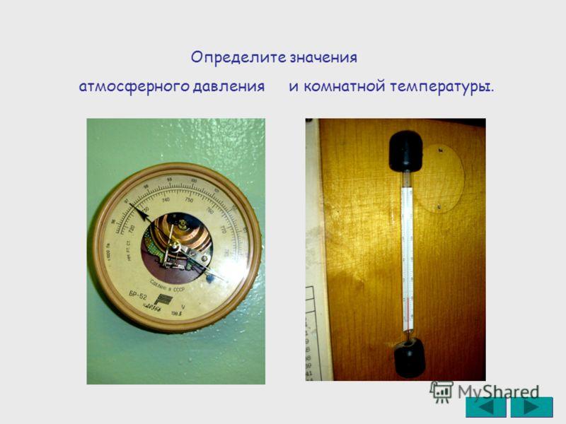 Определите значения атмосферного давленияи комнатной температуры.