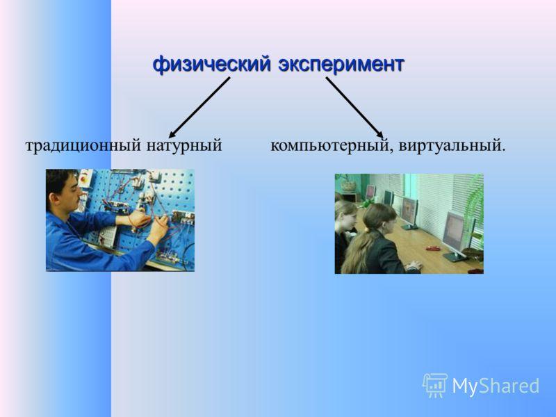 физический эксперимент традиционный натурныйкомпьютерный, виртуальный.